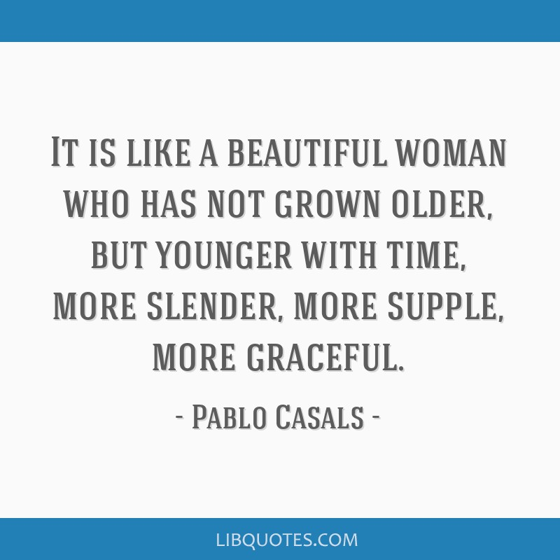 It is like a beautiful woman who has not grown older, but younger with time, more slender, more supple, more graceful.