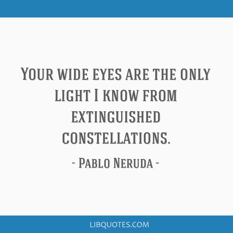 Your wide eyes are the only light I know from extinguished constellations.