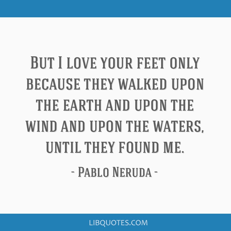 But I love your feet only because they walked upon the earth and upon the wind and upon the waters, until they found me.
