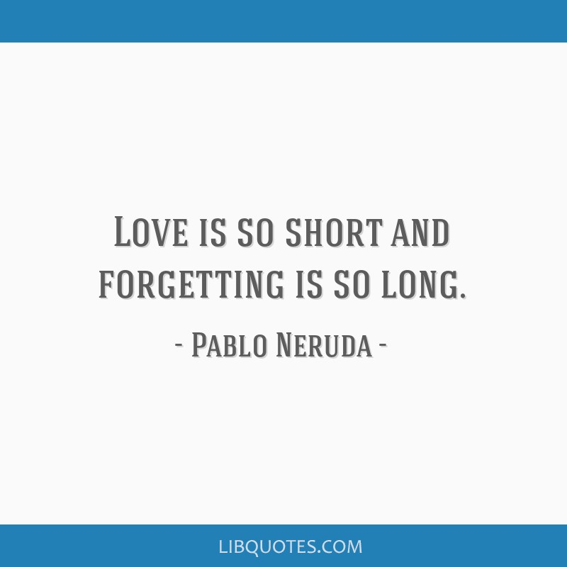 Love is so short and forgetting is so long.