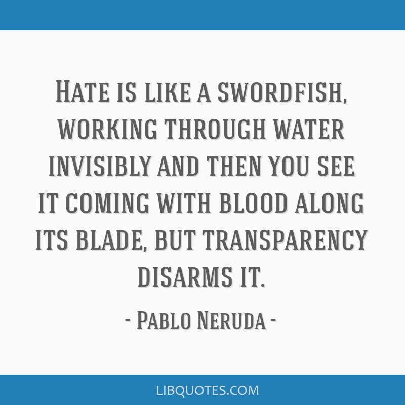 Hate is like a swordfish, working through water invisibly and then you see it coming with blood along its blade, but transparency disarms it.