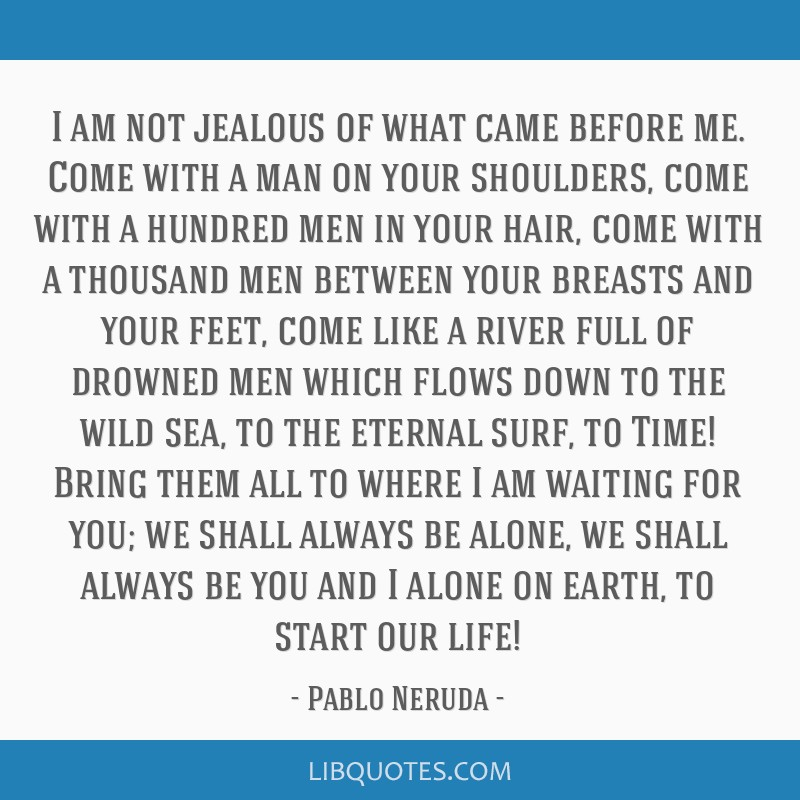 I am not jealous of what came before me. Come with a man on your shoulders, come with a hundred men in your hair, come with a thousand men between...