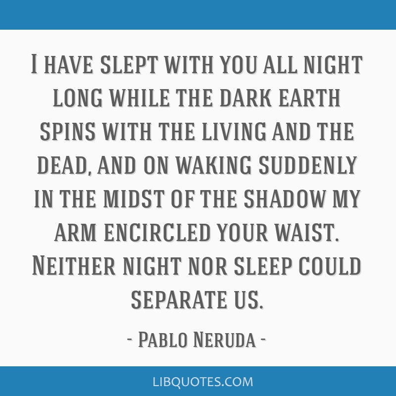 I have slept with you all night long while the dark earth spins with the living and the dead, and on waking suddenly in the midst of the shadow my...