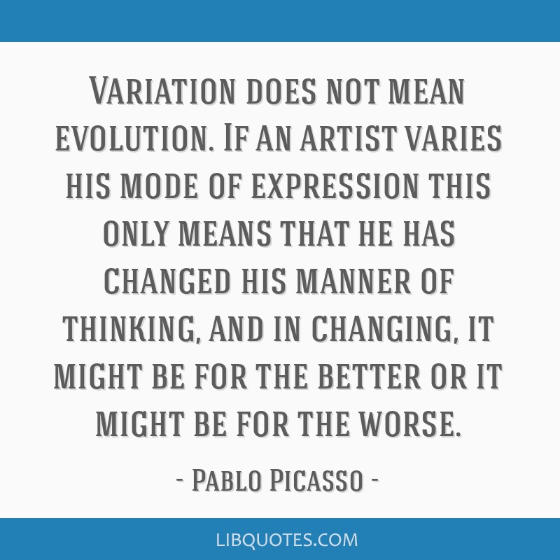 Variation does not mean evolution. If an artist varies his mode of expression this only means that he has changed his manner of thinking, and in...