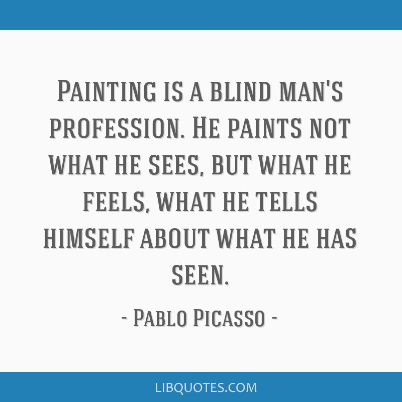 Painting is a blind man's profession. He paints not what he sees, but what he feels, what he tells himself about what he has seen.