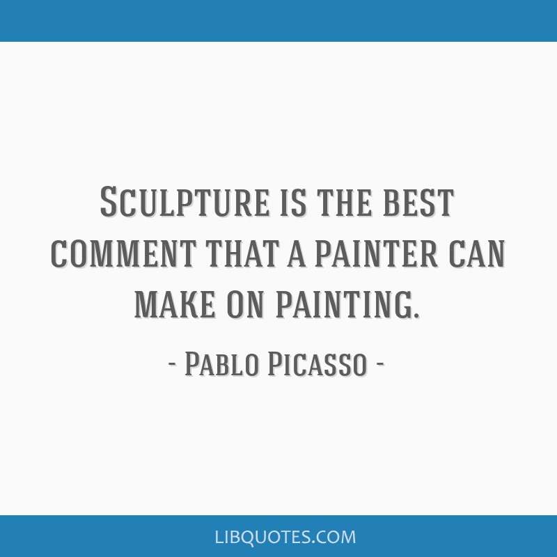 Sculpture is the best comment that a painter can make on painting.