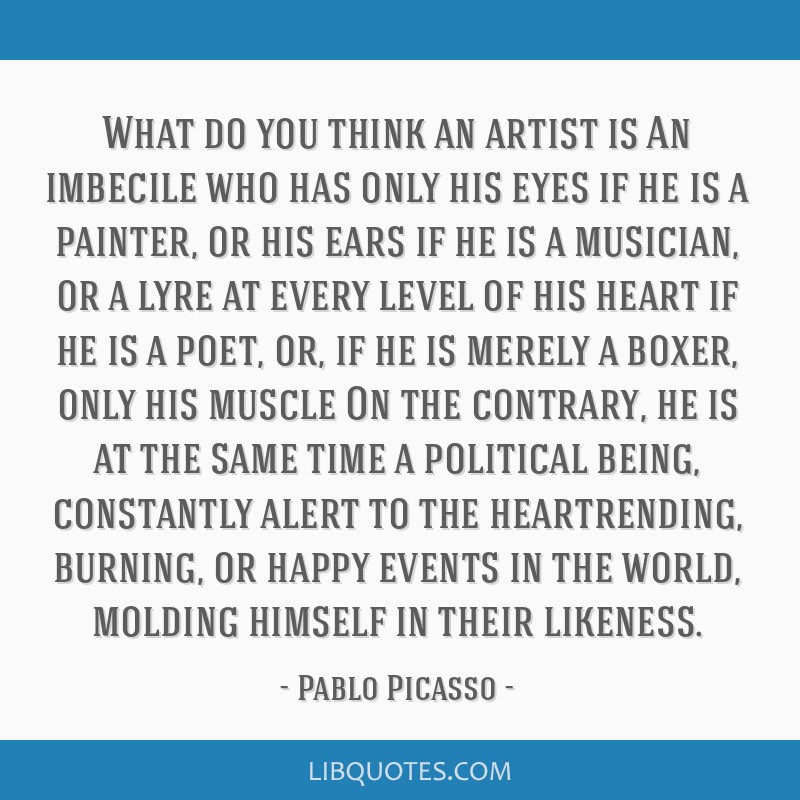 What do you think an artist is An imbecile who has only his eyes if he is a painter, or his ears if he is a musician, or a lyre at every level of his ...