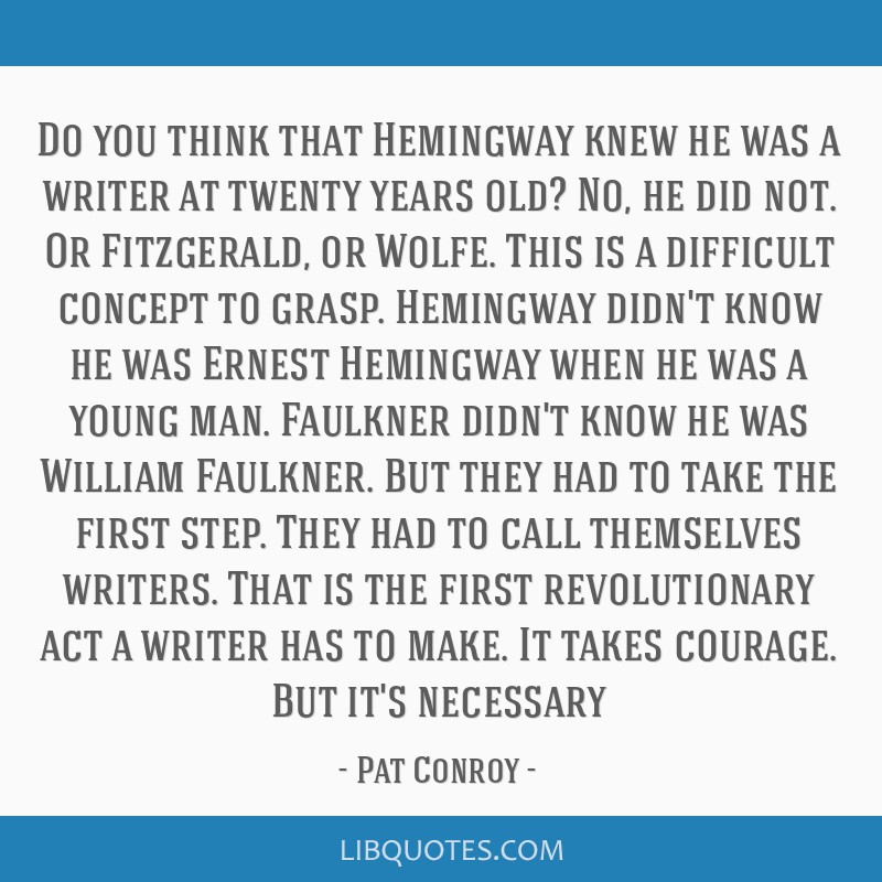 Do you think that Hemingway knew he was a writer at twenty years old? No, he did not. Or Fitzgerald, or Wolfe. This is a difficult concept to grasp....