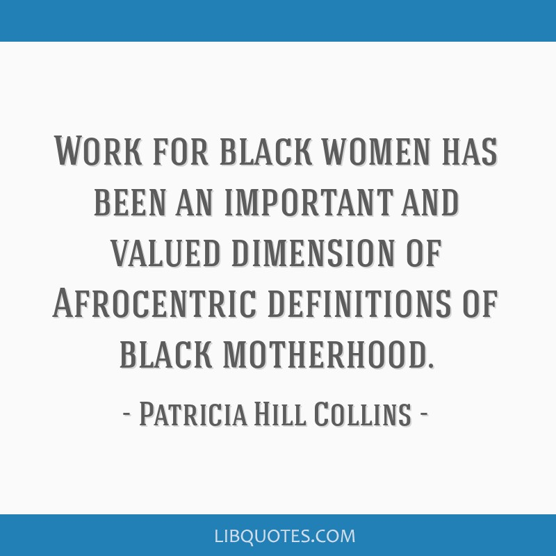 Work for black women has been an important and valued dimension of Afrocentric definitions of black motherhood.
