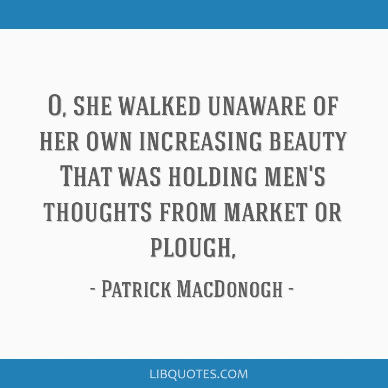 O, she walked unaware of her own increasing beauty That was holding men's thoughts from market or plough,