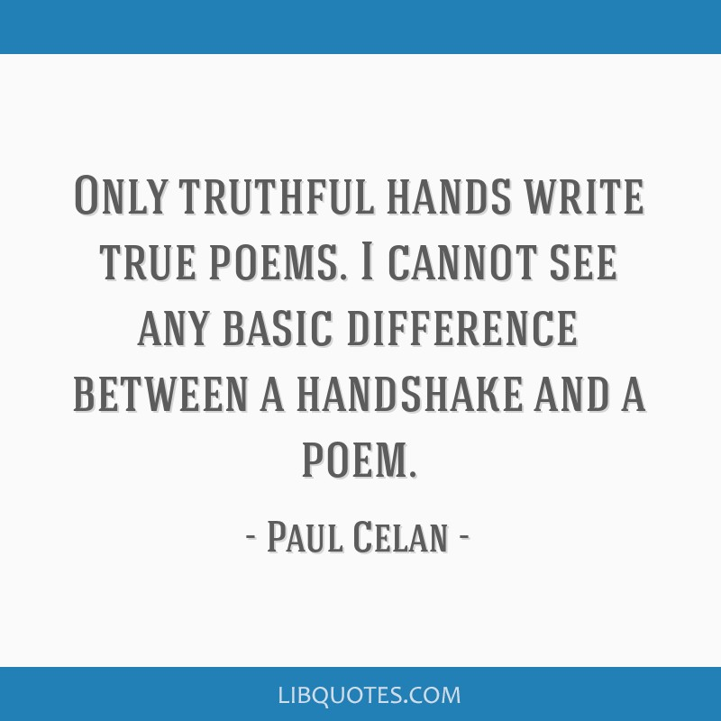 Only truthful hands write true poems. I cannot see any basic difference between a handshake and a poem.