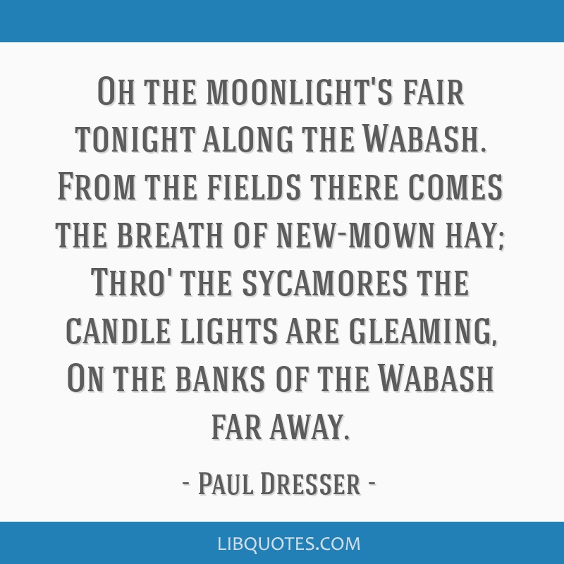 Oh the moonlight's fair tonight along the Wabash. From the fields there comes the breath of new-mown hay; Thro' the sycamores the candle lights are...
