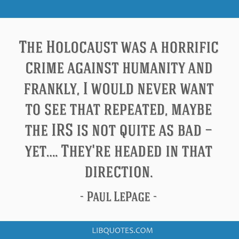 The Holocaust was a horrific crime against humanity and frankly, I would never want to see that repeated, maybe the IRS is not quite as bad —...