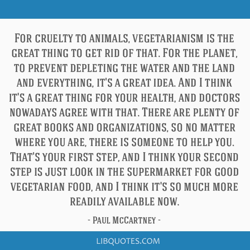 For cruelty to animals, vegetarianism is the great thing to get rid of that. For the planet, to prevent depleting the water and the land and...