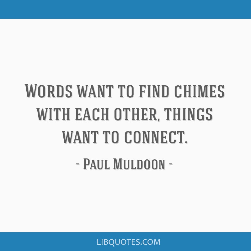 Words want to find chimes with each other, things want to connect.