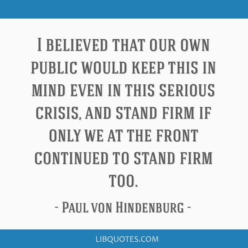 I believed that our own public would keep this in mind even in this serious crisis, and stand firm if only we at the front continued to stand firm...