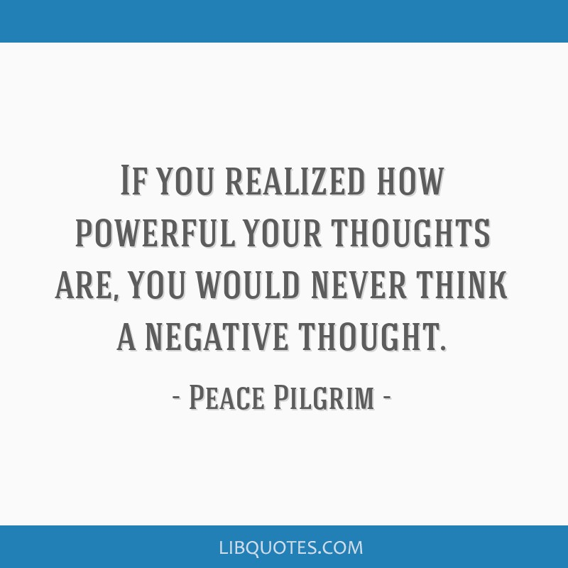 If you realized how powerful your thoughts are, you would never think a negative thought.