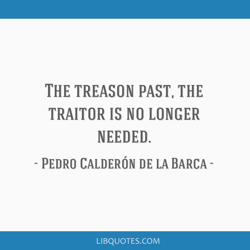 The treason past, the traitor is no longer needed.