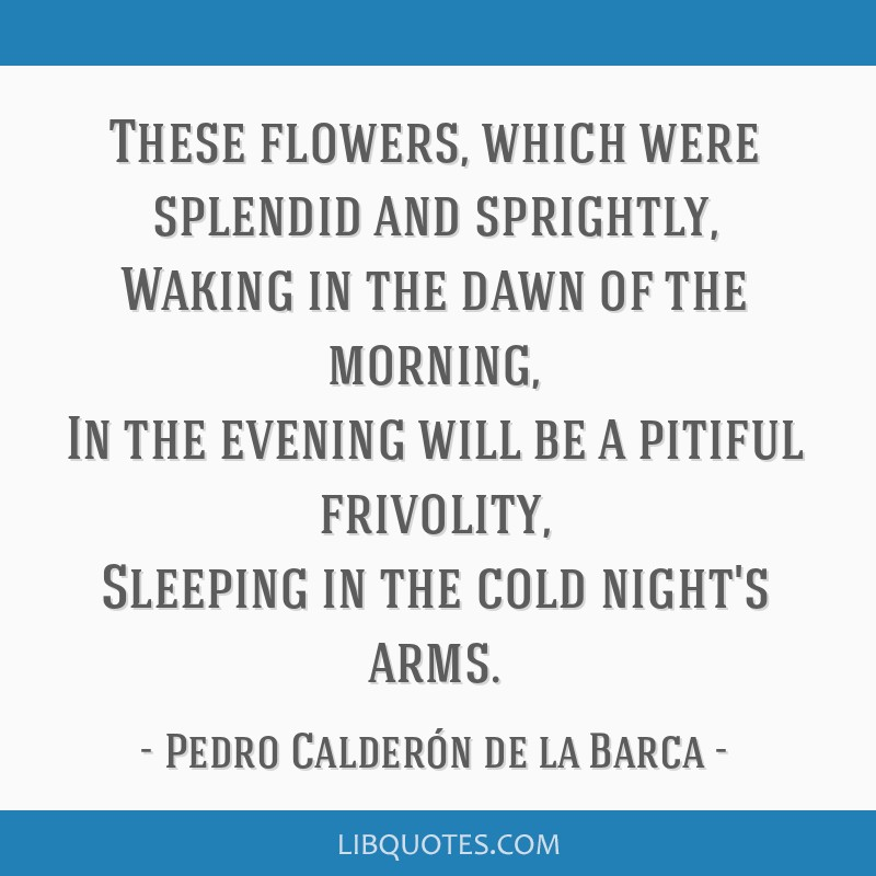 These flowers, which were splendid and sprightly, Waking in the dawn of the morning, In the evening will be a pitiful frivolity, Sleeping in the cold ...