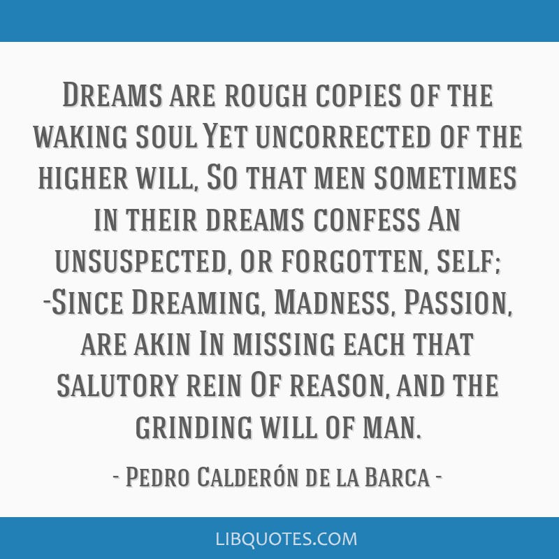 Dreams are rough copies of the waking soul Yet uncorrected of the higher will, So that men sometimes in their dreams confess An unsuspected, or...
