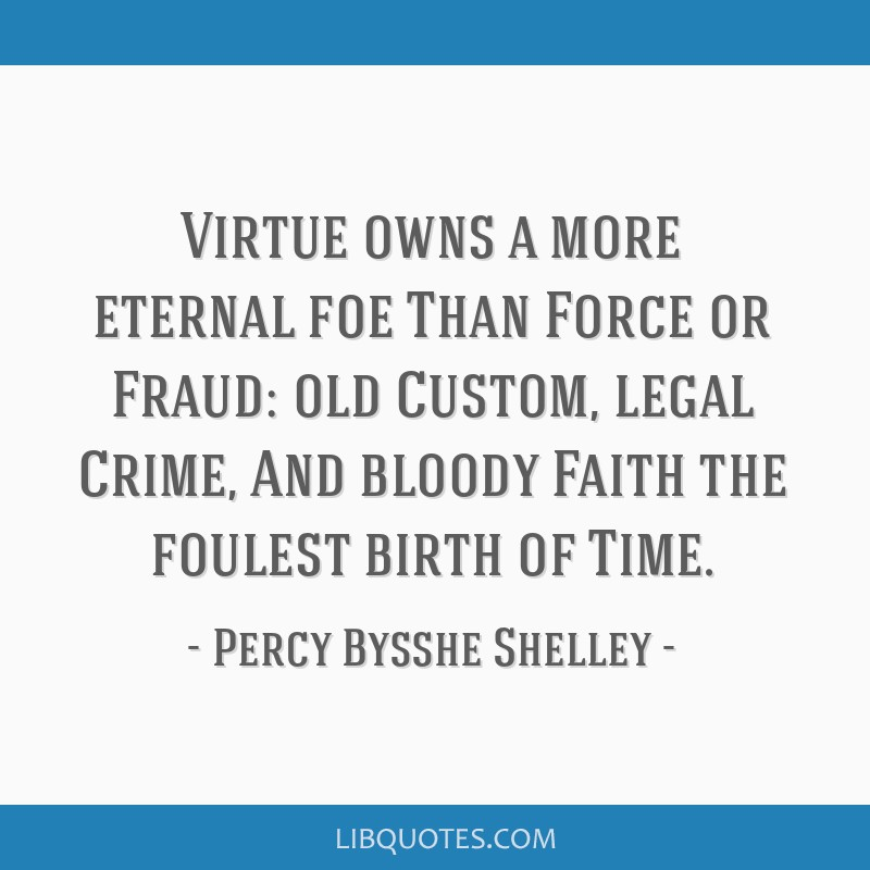Virtue owns a more eternal foe Than Force or Fraud: old Custom, legal Crime, And bloody Faith the foulest birth of Time.