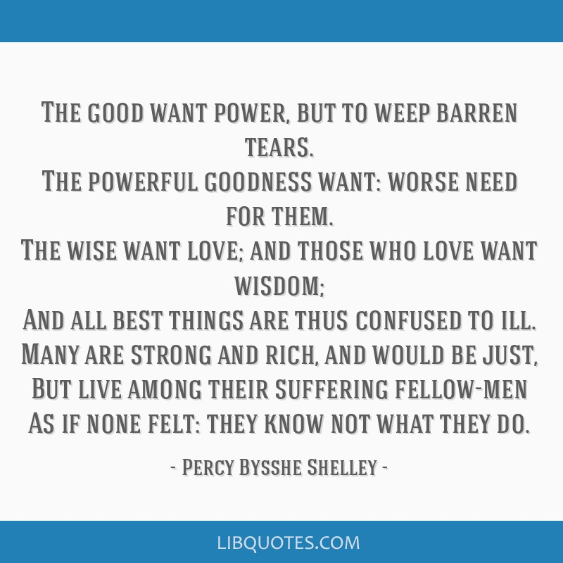 The good want power, but to weep barren tears. The powerful goodness want: worse need for them. The wise want love; and those who love want wisdom;...