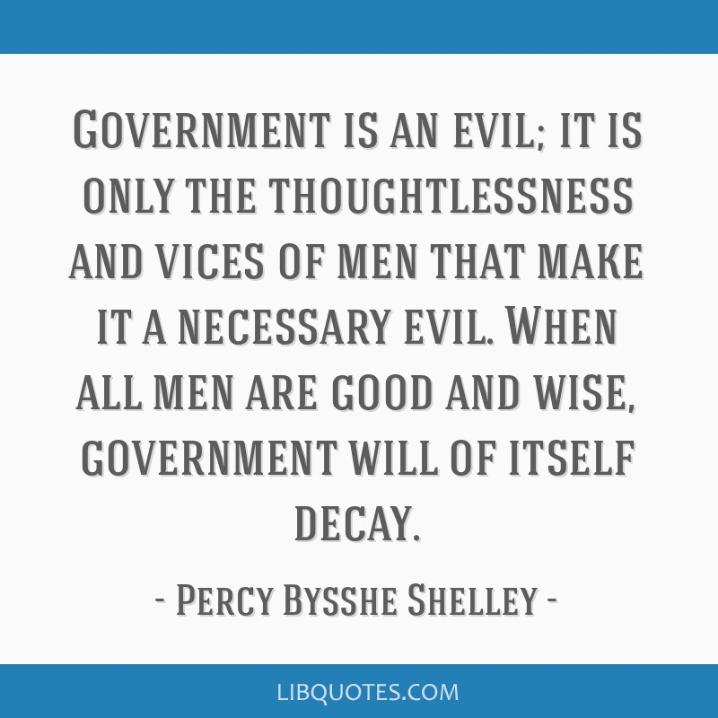 Government is an evil; it is only the thoughtlessness and vices of men that make it a necessary evil. When all men are good and wise, government will ...