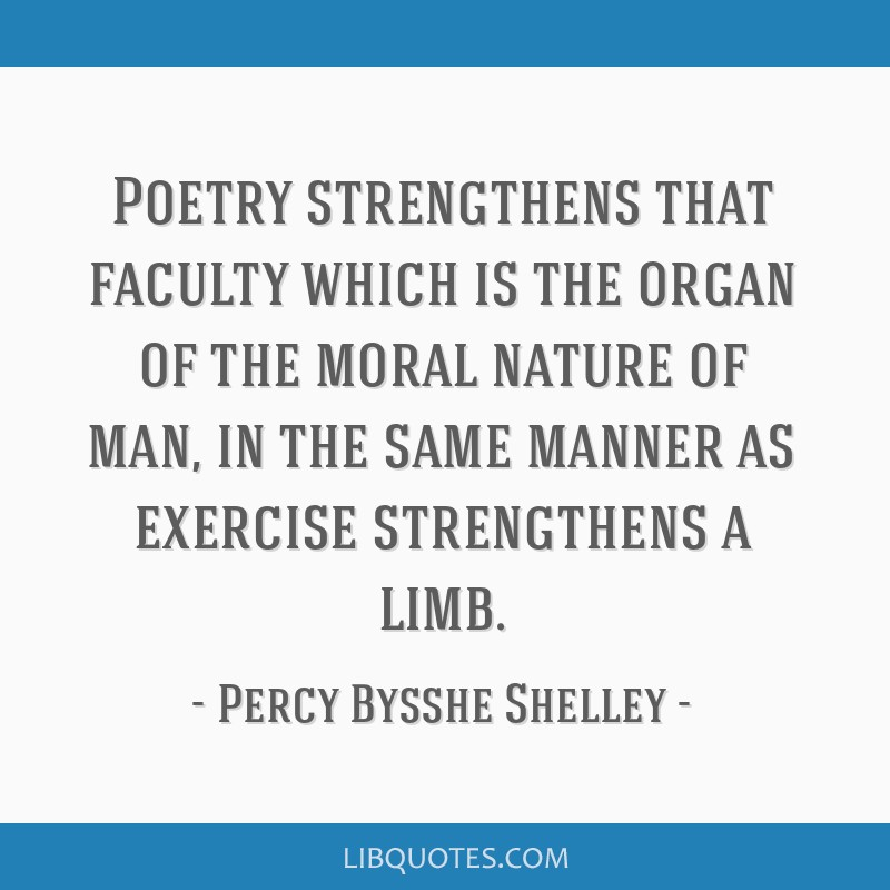 Poetry strengthens that faculty which is the organ of the moral nature of man, in the same manner as exercise strengthens a limb.