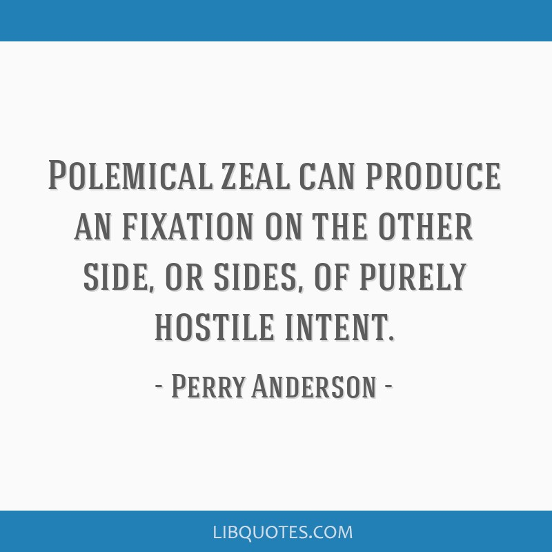 Polemical zeal can produce an fixation on the other side, or sides, of purely hostile intent.