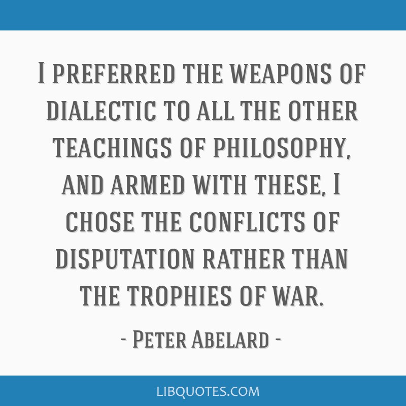 I preferred the weapons of dialectic to all the other teachings of philosophy, and armed with these, I chose the conflicts of disputation rather than ...