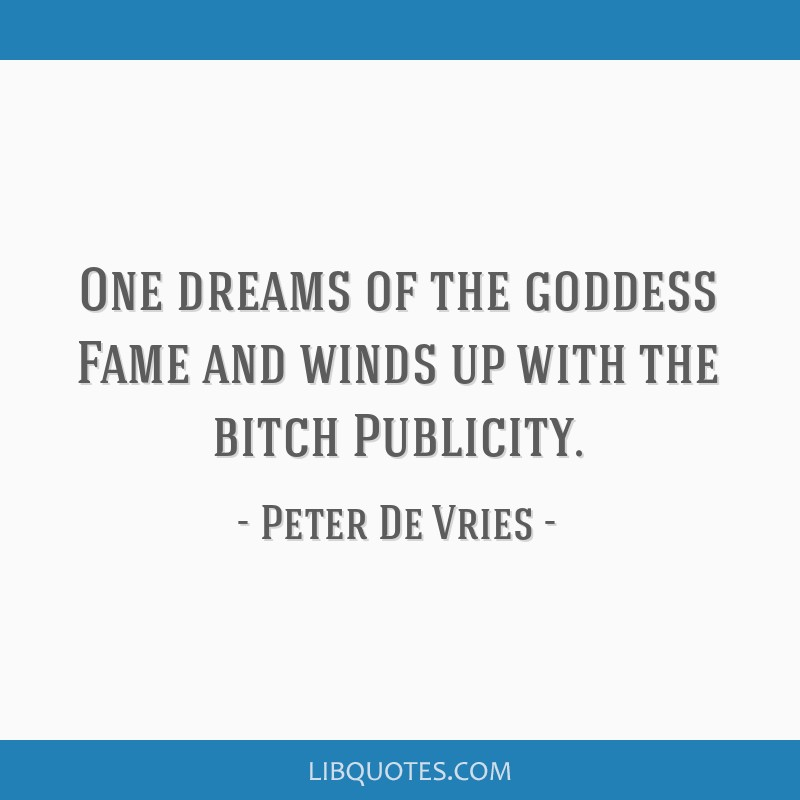 One dreams of the goddess Fame and winds up with the bitch Publicity.