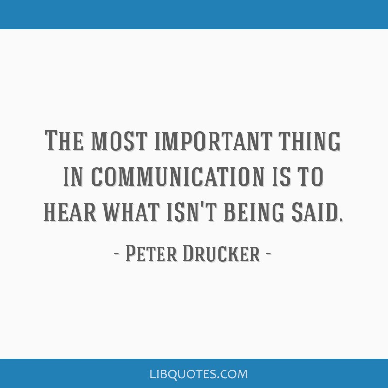 The most important thing in communication is to hear what isn't being said.