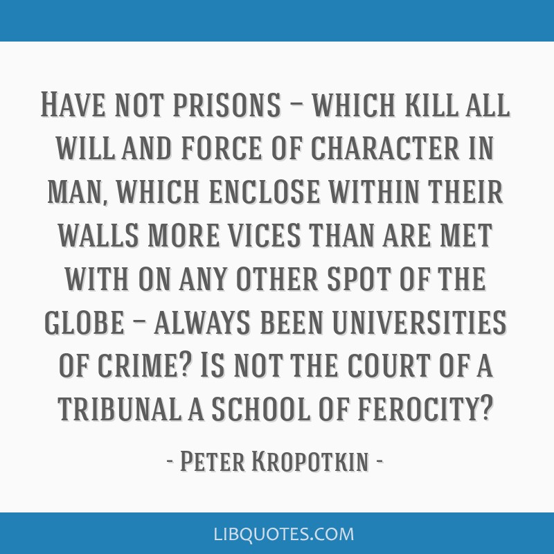 Have not prisons — which kill all will and force of character in man, which enclose within their walls more vices than are met with on any other...