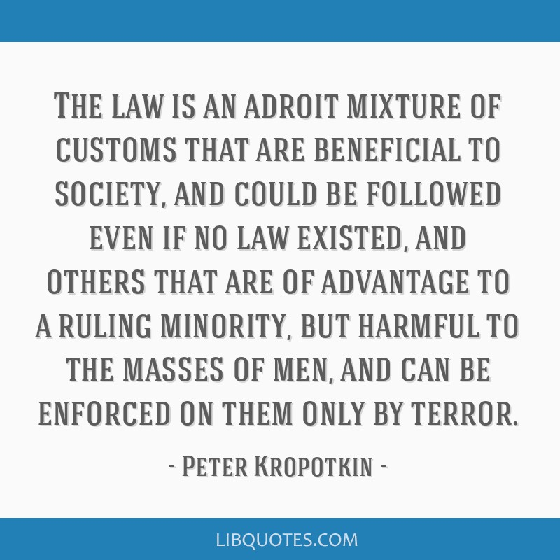 The law is an adroit mixture of customs that are beneficial to society, and could be followed even if no law existed, and others that are of...