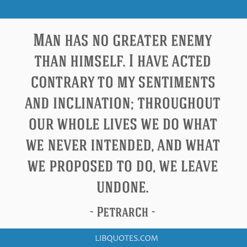 Man has no greater enemy than himself. I have acted contrary to my sentiments and inclination; throughout our whole lives we do what we never...