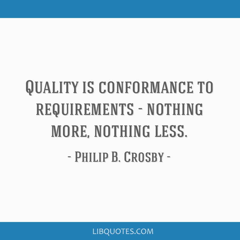 Quality is conformance to requirements - nothing more, nothing less.