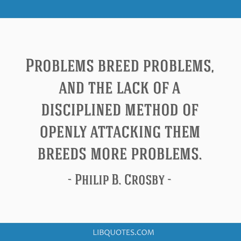 Problems breed problems, and the lack of a disciplined method of openly attacking them breeds more problems.