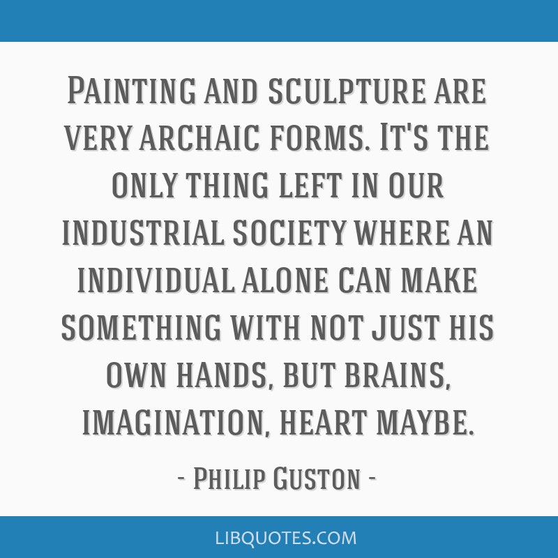 Painting and sculpture are very archaic forms. It's the only thing left in our industrial society where an individual alone can make something with...