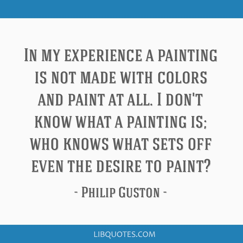 In my experience a painting is not made with colors and paint at all. I don't know what a painting is; who knows what sets off even the desire to...