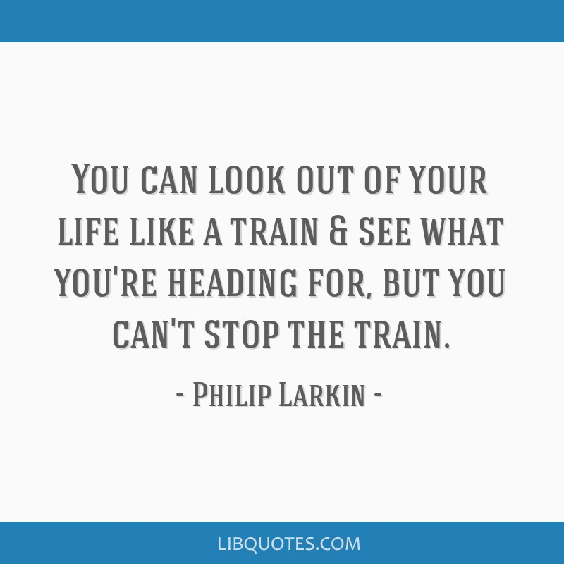 You Can Look Out Of Your Life Like A Train See What Youre Heading