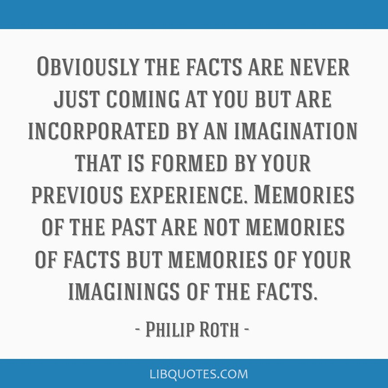 Obviously the facts are never just coming at you but are incorporated by an imagination that is formed by your previous experience. Memories of the...
