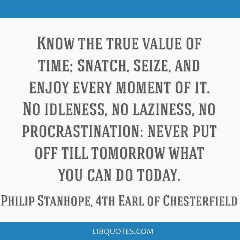 Know the true value of time; snatch, seize, and enjoy every moment of it. No idleness, no laziness, no procrastination: never put off till tomorrow...