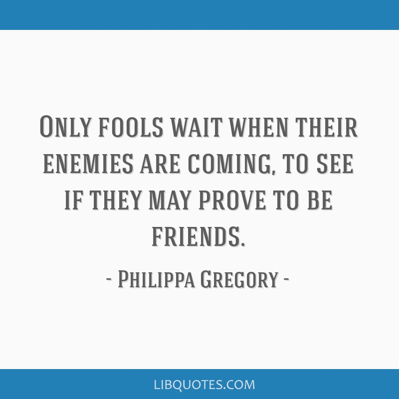 Only fools wait when their enemies are coming, to see if they may prove to be friends.