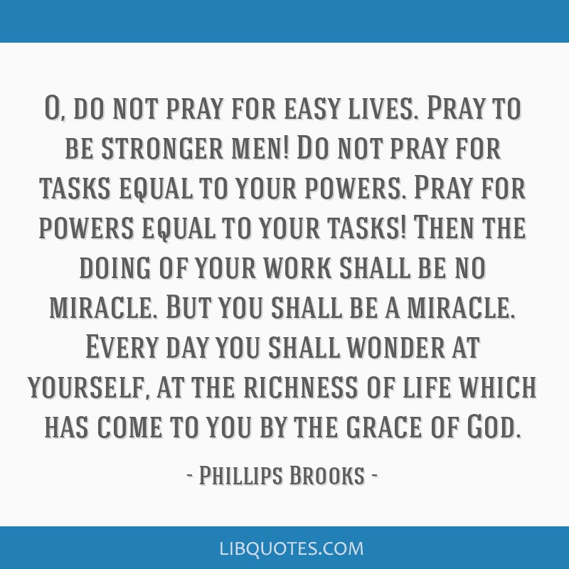 O, do not pray for easy lives. Pray to be stronger men! Do not pray for tasks equal to your powers. Pray for powers equal to your tasks! Then the...