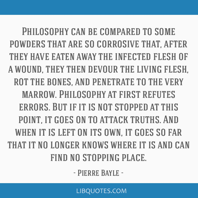 Philosophy can be compared to some powders that are so corrosive that, after they have eaten away the infected flesh of a wound, they then devour the ...