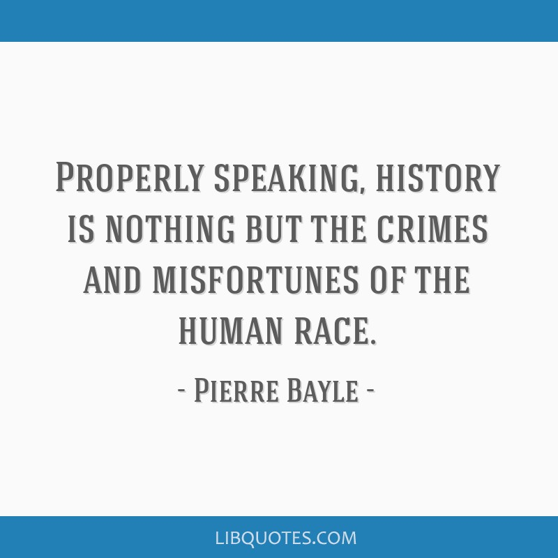 Properly speaking, history is nothing but the crimes and misfortunes of the human race.