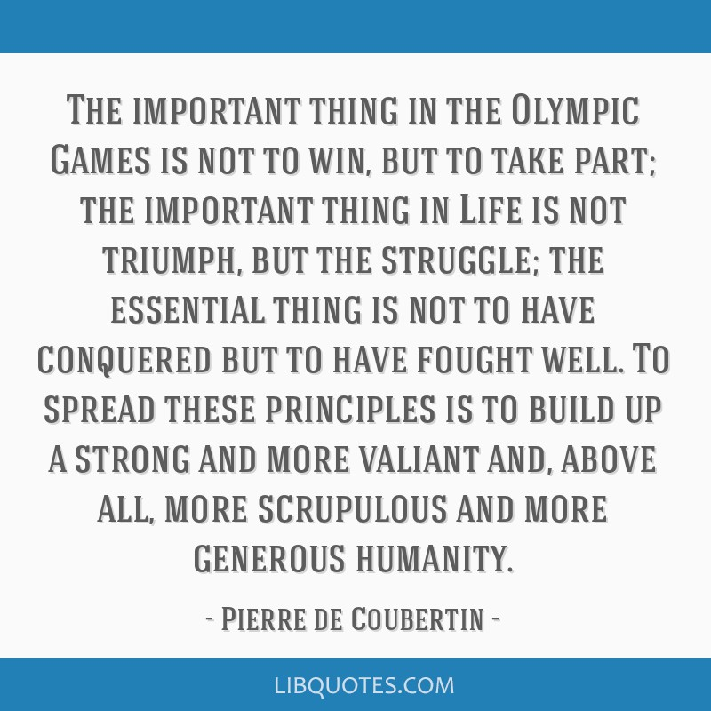 The Important Thing In The Olympic Games Is Not To Win But To Take