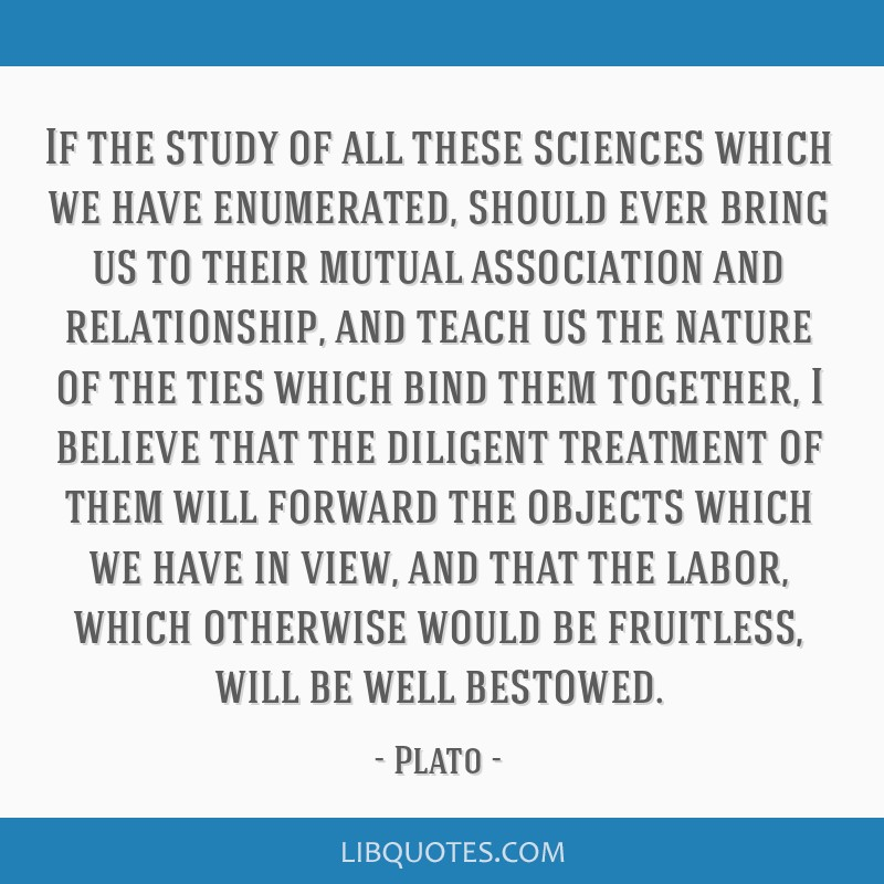 If the study of all these sciences which we have enumerated, should ever bring us to their mutual association and relationship, and teach us the...
