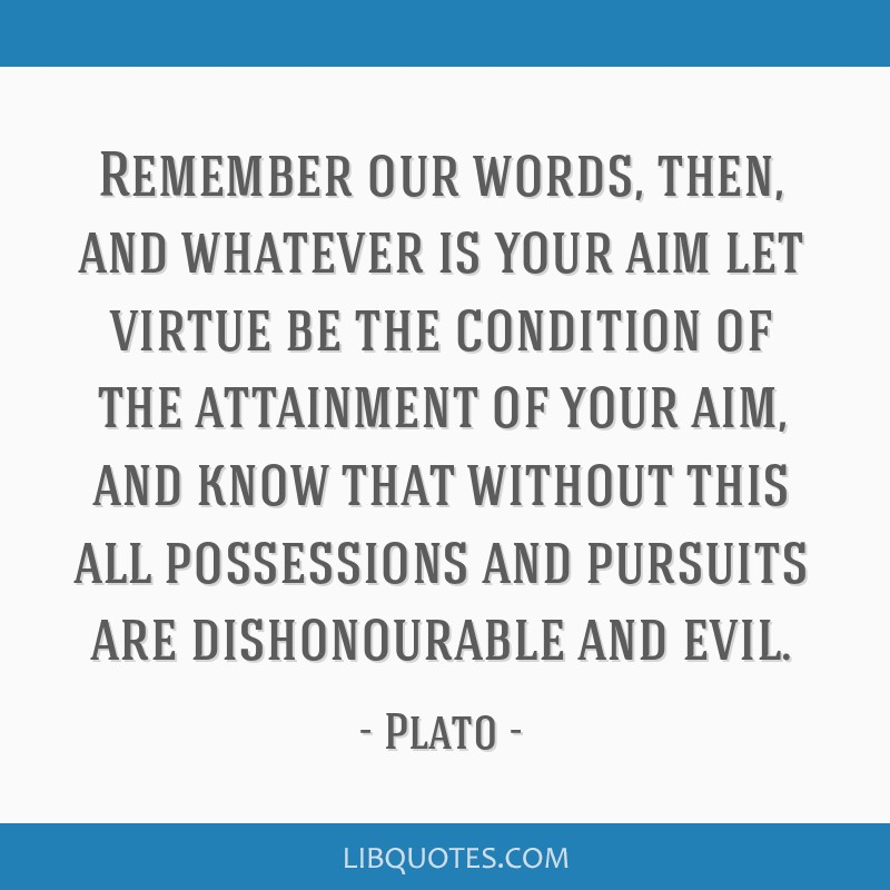 Remember our words, then, and whatever is your aim let virtue be the condition of the attainment of your aim, and know that without this all...