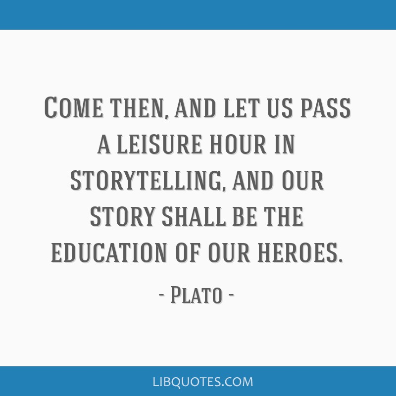Come then, and let us pass a leisure hour in storytelling, and our story shall be the education of our heroes.